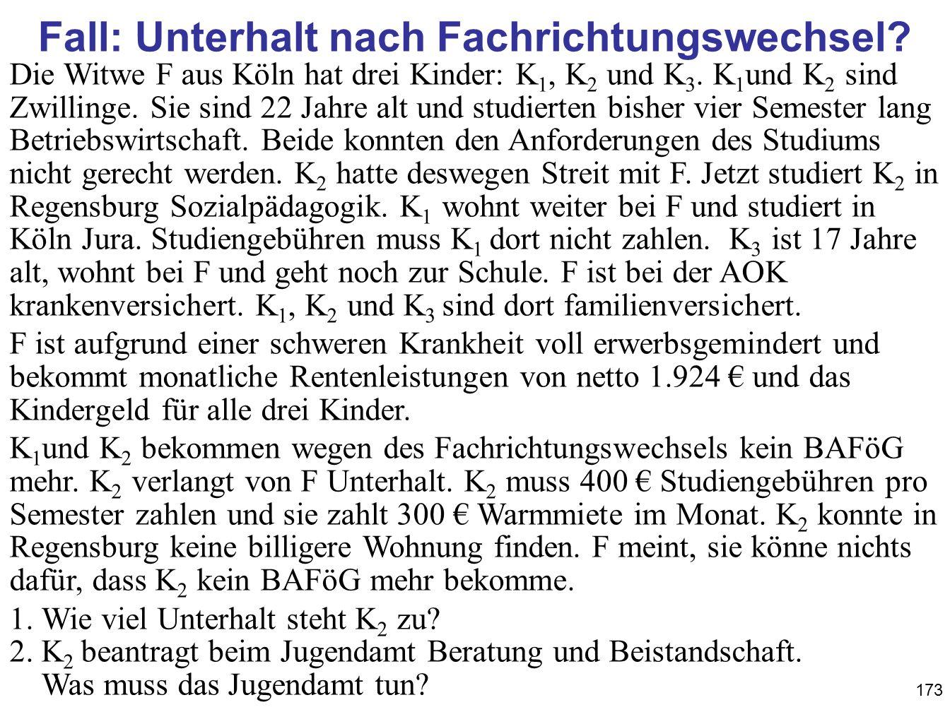 173 Fall: Unterhalt nach Fachrichtungswechsel? Die Witwe F aus Köln hat drei Kinder: K 1, K 2 und K 3. K 1 und K 2 sind Zwillinge. Sie sind 22 Jahre a