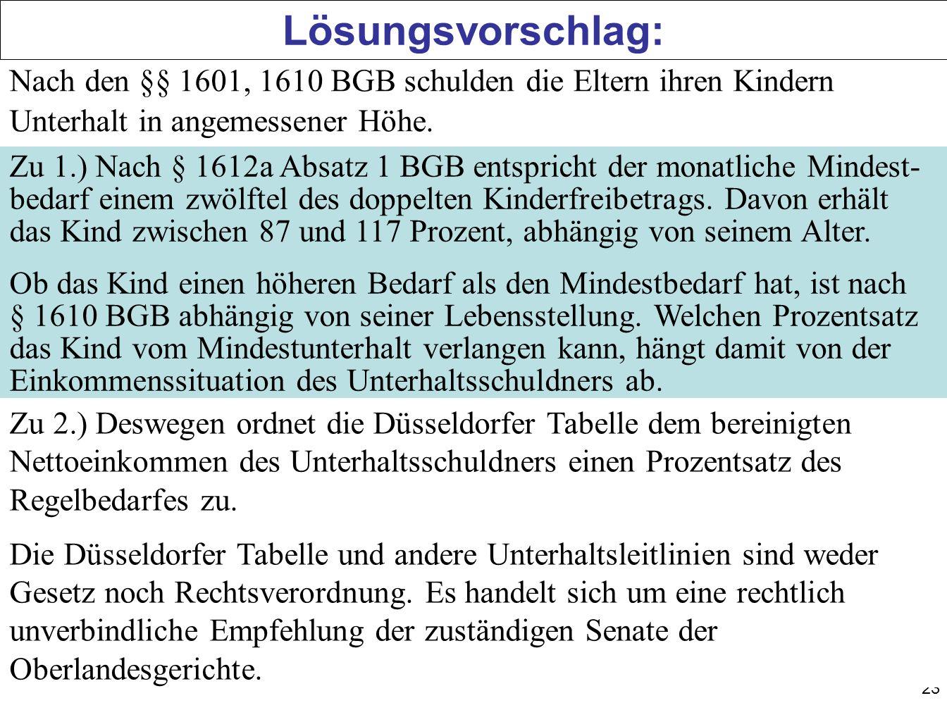 23 Lösungsvorschlag: Nach den §§ 1601, 1610 BGB schulden die Eltern ihren Kindern Unterhalt in angemessener Höhe. Zu 1.) Nach § 1612a Absatz 1 BGB ent