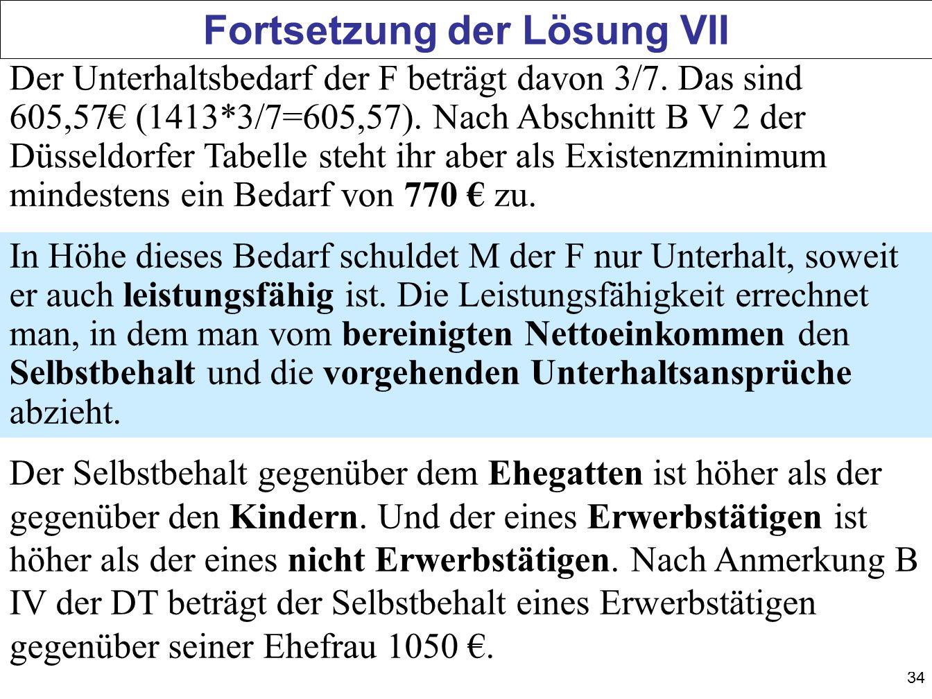 34 Fortsetzung der Lösung VII Der Unterhaltsbedarf der F beträgt davon 3/7. Das sind 605,57 (1413*3/7=605,57). Nach Abschnitt B V 2 der Düsseldorfer T