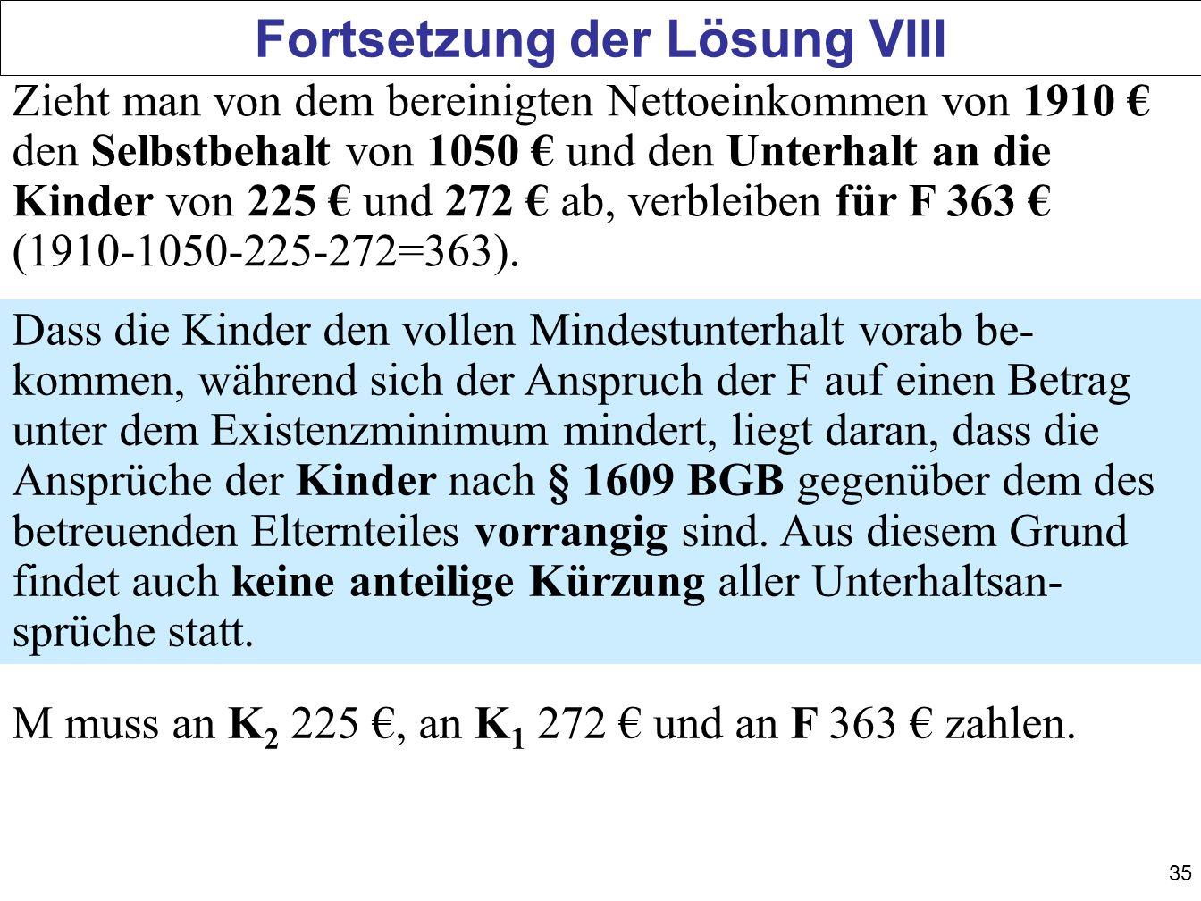 35 Fortsetzung der Lösung VIII Zieht man von dem bereinigten Nettoeinkommen von 1910 den Selbstbehalt von 1050 und den Unterhalt an die Kinder von 225