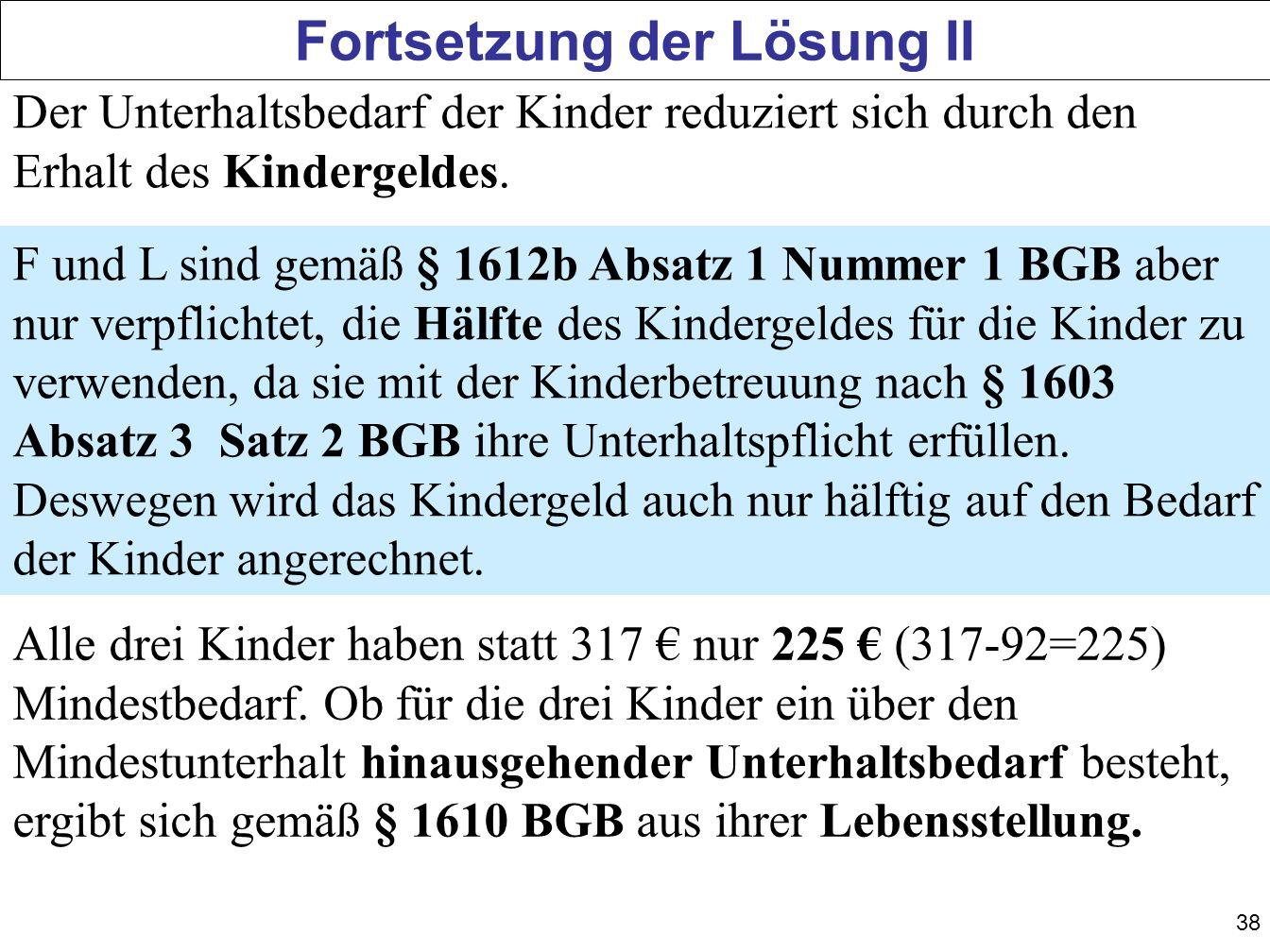 38 Fortsetzung der Lösung II Der Unterhaltsbedarf der Kinder reduziert sich durch den Erhalt des Kindergeldes. F und L sind gemäß § 1612b Absatz 1 Num