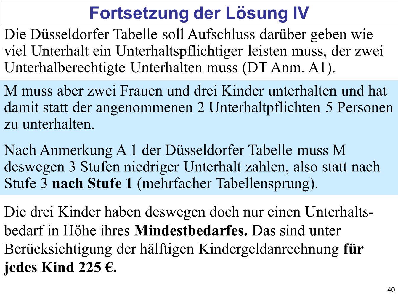 40 Fortsetzung der Lösung IV Die Düsseldorfer Tabelle soll Aufschluss darüber geben wie viel Unterhalt ein Unterhaltspflichtiger leisten muss, der zwe