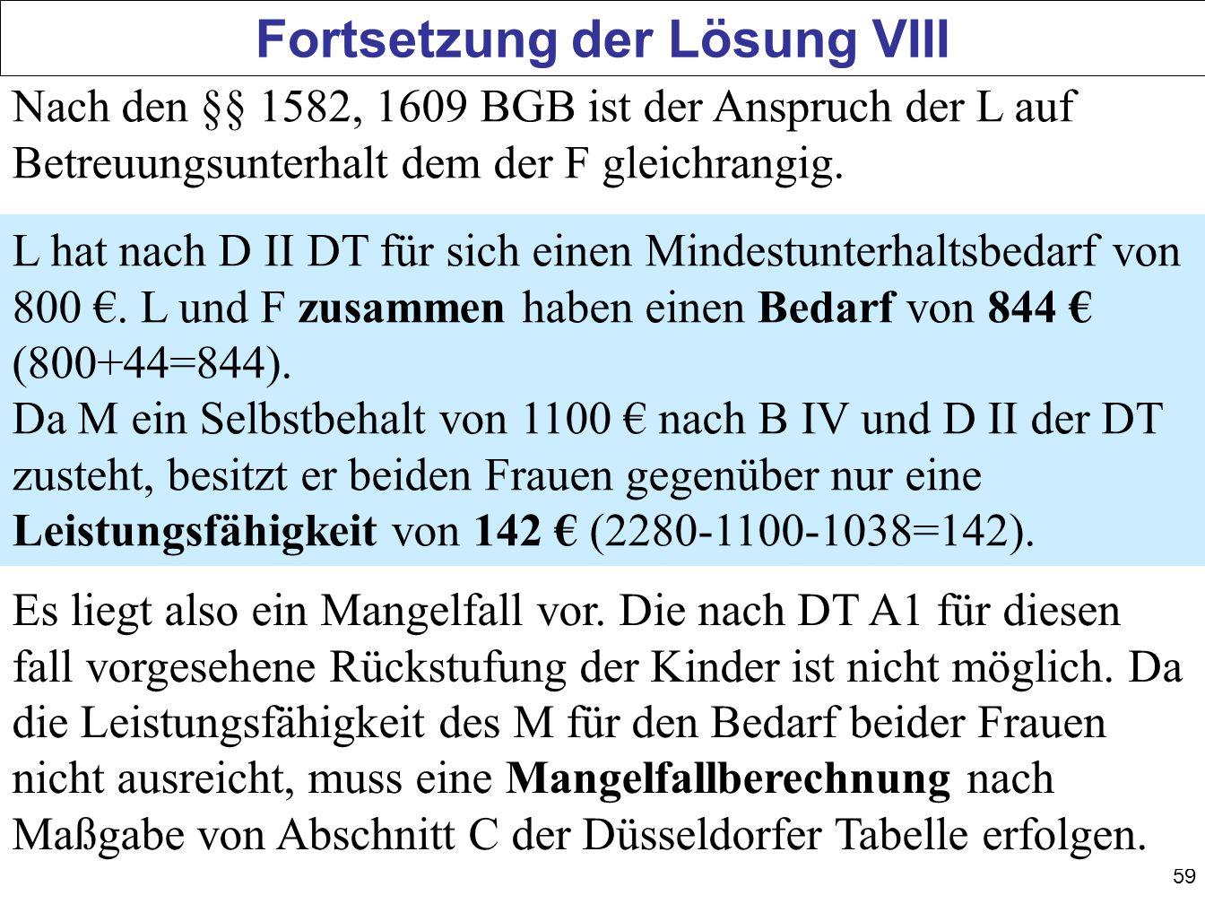 59 Fortsetzung der Lösung VIII Nach den §§ 1582, 1609 BGB ist der Anspruch der L auf Betreuungsunterhalt dem der F gleichrangig. L hat nach D II DT fü