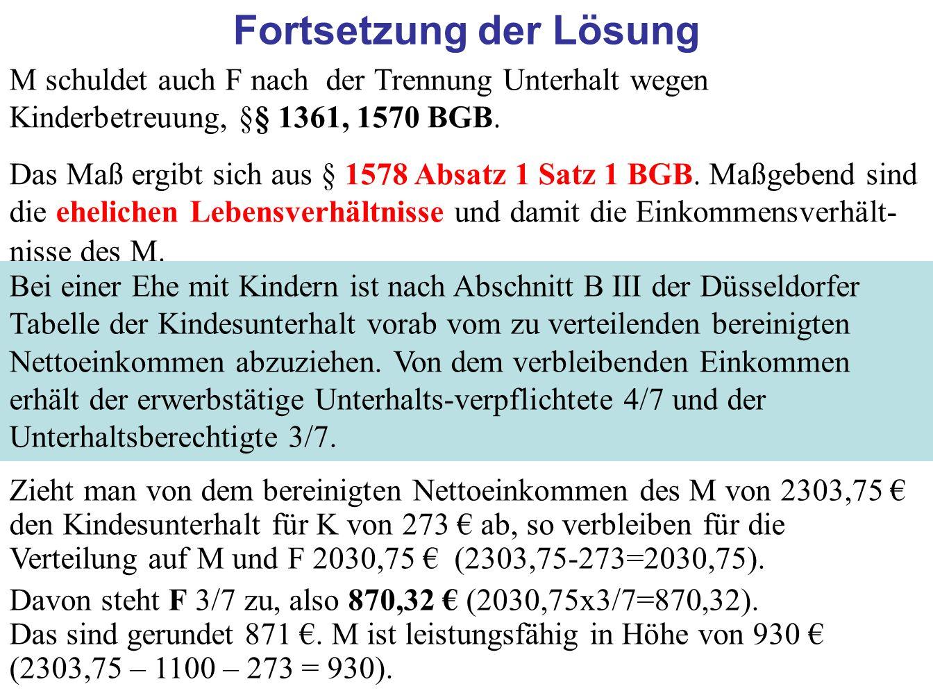 64 Fortsetzung der Lösung M schuldet auch F nach der Trennung Unterhalt wegen Kinderbetreuung, §§ 1361, 1570 BGB. Das Maß ergibt sich aus § 1578 Absat