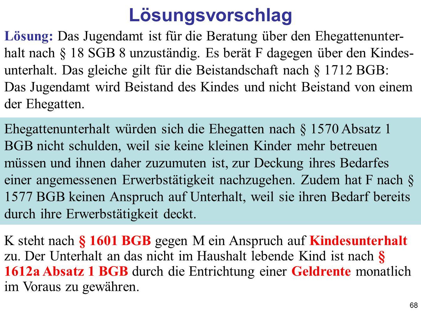 68 Lösungsvorschlag Lösung: Das Jugendamt ist für die Beratung über den Ehegattenunter- halt nach § 18 SGB 8 unzuständig. Es berät F dagegen über den