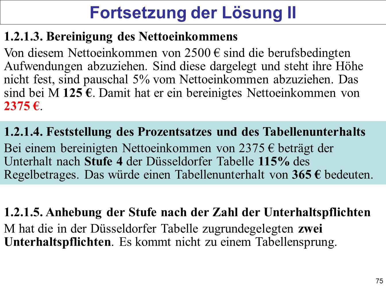 75 Fortsetzung der Lösung II 1.2.1.3. Bereinigung des Nettoeinkommens Von diesem Nettoeinkommen von 2500 sind die berufsbedingten Aufwendungen abzuzie