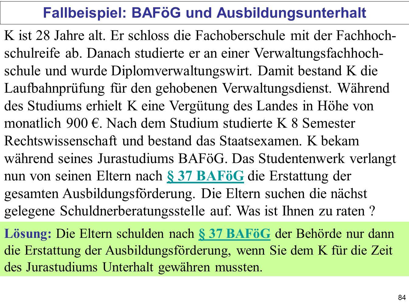 84 Fallbeispiel: BAFöG und Ausbildungsunterhalt K ist 28 Jahre alt. Er schloss die Fachoberschule mit der Fachhoch- schulreife ab. Danach studierte er