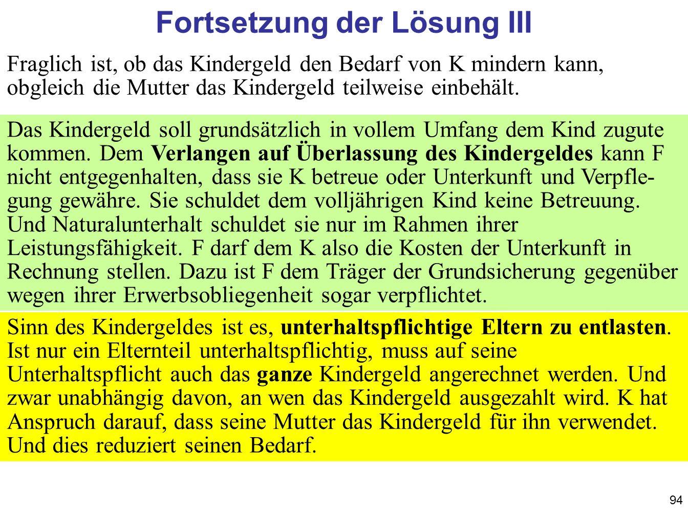 94 Fortsetzung der Lösung III Fraglich ist, ob das Kindergeld den Bedarf von K mindern kann, obgleich die Mutter das Kindergeld teilweise einbehält. D