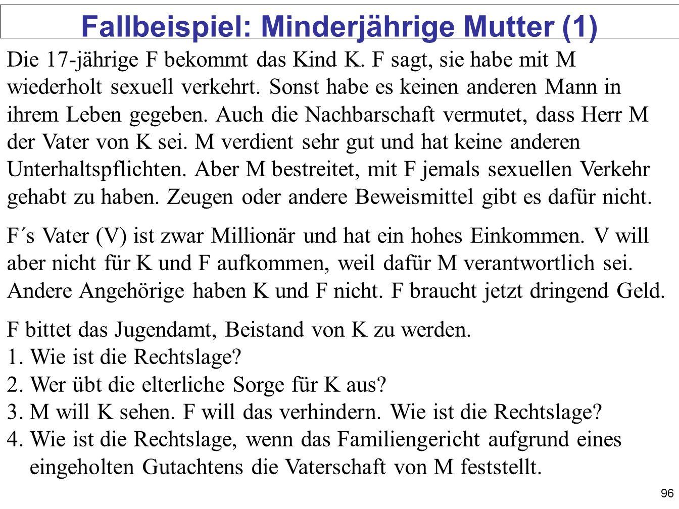 96 Fallbeispiel: Minderjährige Mutter (1) Die 17-jährige F bekommt das Kind K. F sagt, sie habe mit M wiederholt sexuell verkehrt. Sonst habe es keine