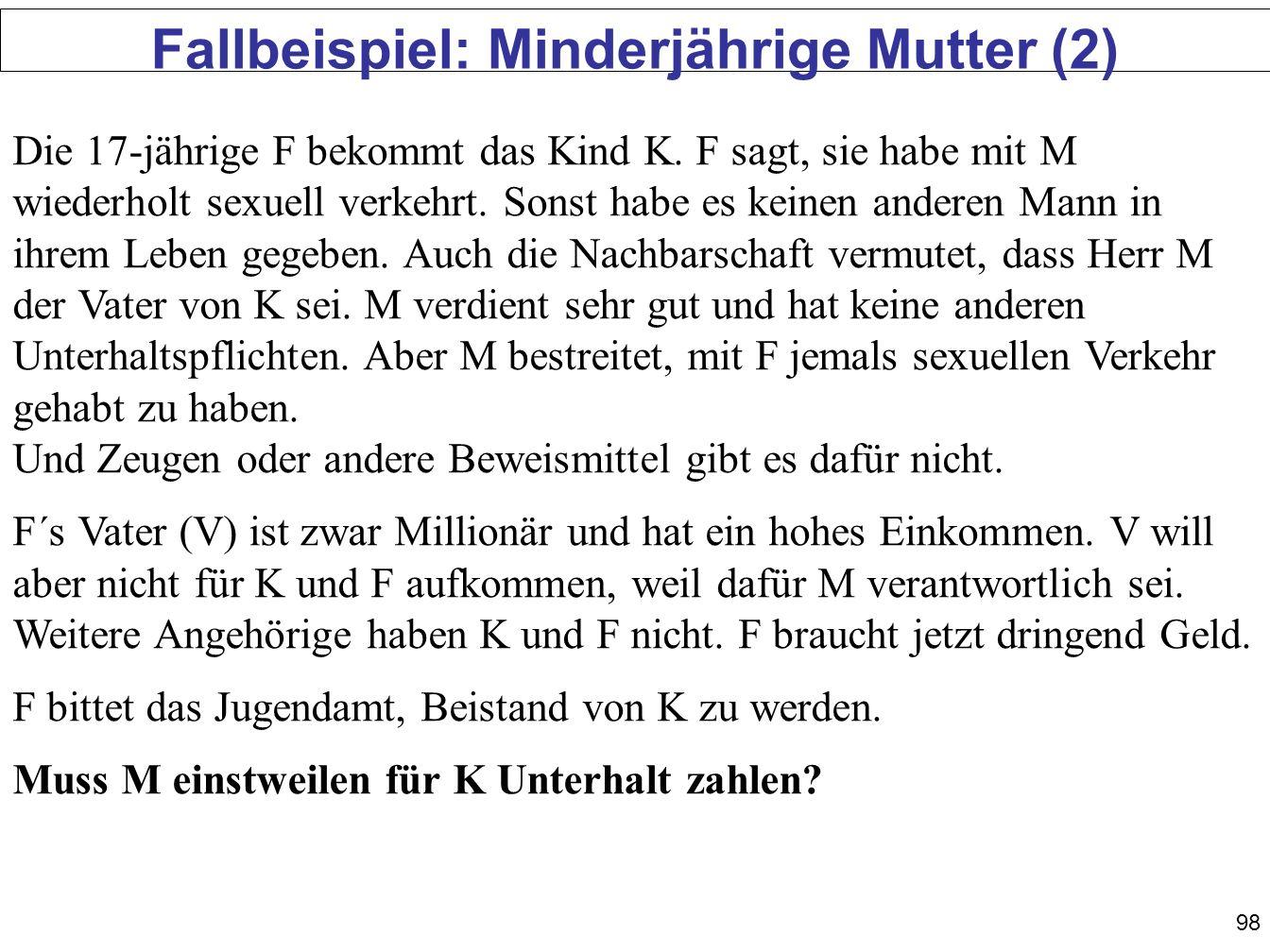 98 Fallbeispiel: Minderjährige Mutter (2) Die 17-jährige F bekommt das Kind K. F sagt, sie habe mit M wiederholt sexuell verkehrt. Sonst habe es keine