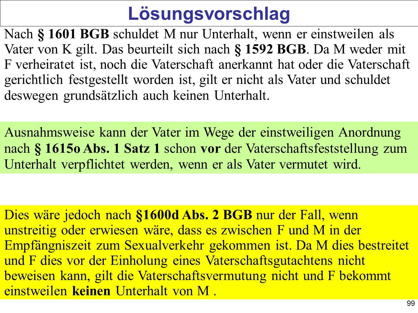 99 Lösungsvorschlag Nach § 1601 BGB schuldet M nur Unterhalt, wenn er einstweilen als Vater von K gilt. Das beurteilt sich nach § 1592 BGB. Da M weder
