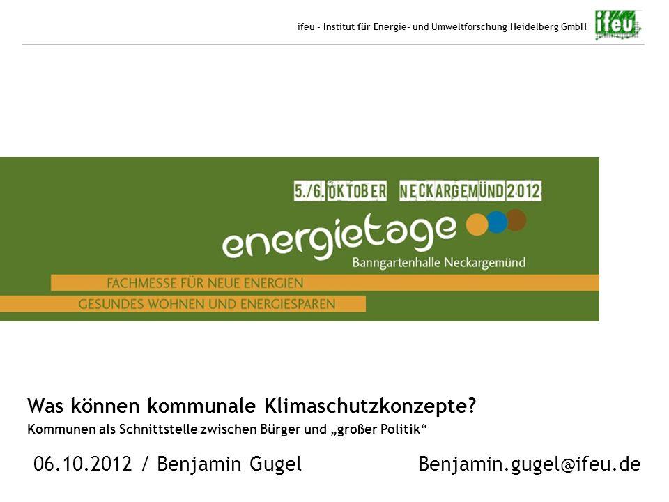 1 06.10.2012 Benjamin Gugel ifeu - Institut für Energie- und Umweltforschung Heidelberg GmbH Was können kommunale Klimaschutzkonzepte? Kommunen als Sc
