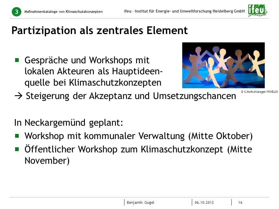 16 06.10.2012 Benjamin Gugel ifeu - Institut für Energie- und Umweltforschung Heidelberg GmbH Partizipation als zentrales Element Maßnahmenkataloge vo