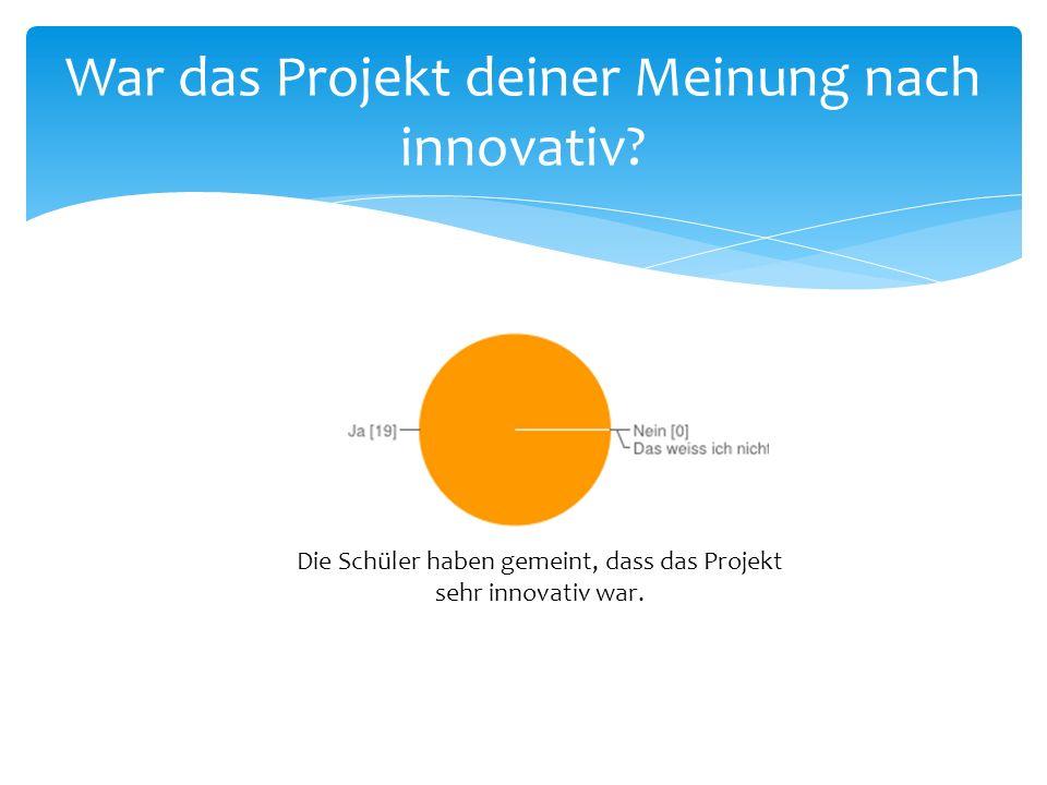 War das Projekt deiner Meinung nach innovativ? Die Schüler haben gemeint, dass das Projekt sehr innovativ war.