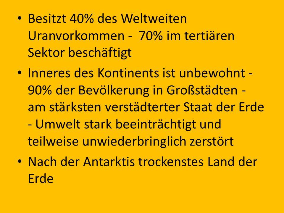 Besitzt 40% des Weltweiten Uranvorkommen - 70% im tertiären Sektor beschäftigt Inneres des Kontinents ist unbewohnt - 90% der Bevölkerung in Großstädt