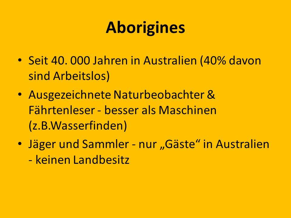 Aborigines Seit 40. 000 Jahren in Australien (40% davon sind Arbeitslos) Ausgezeichnete Naturbeobachter & Fährtenleser - besser als Maschinen (z.B.Was