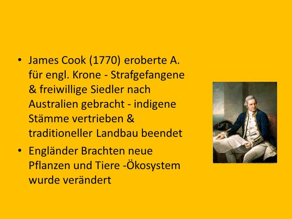 James Cook (1770) eroberte A. für engl. Krone - Strafgefangene & freiwillige Siedler nach Australien gebracht - indigene Stämme vertrieben & tradition