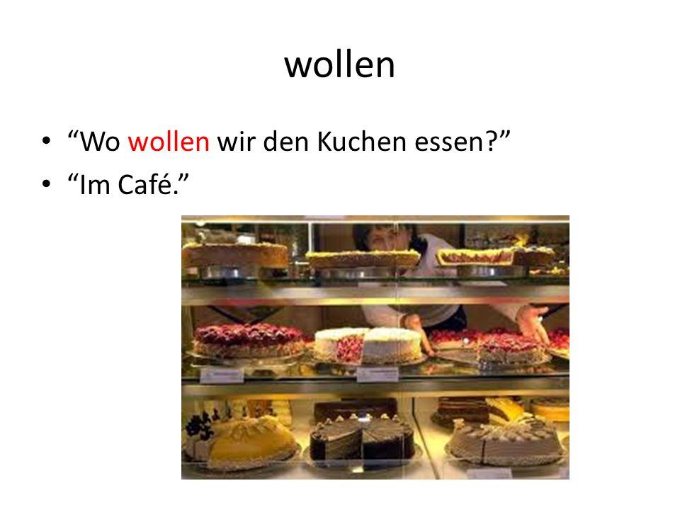 wollen Wo wollen wir den Kuchen essen? Im Café.