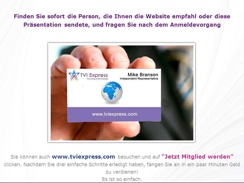 Finden Sie sofort die Person, die Ihnen die Website empfahl oder diese Präsentation sendete, und fragen Sie nach dem Anmeldevorgang Sie können auch www.tviexpress.com besuchen und auf Jetzt Mitglied werden clicken.