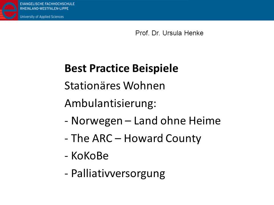 Best Practice Beispiele Stationäres Wohnen Ambulantisierung: - Norwegen – Land ohne Heime - The ARC – Howard County - KoKoBe - Palliativversorgung Pro