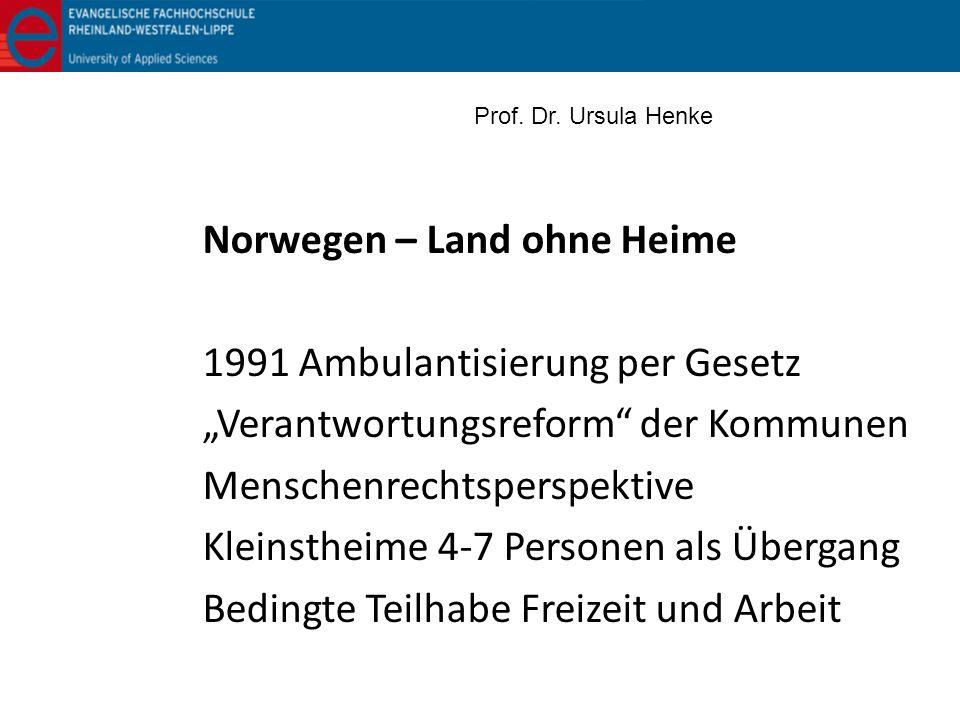 Norwegen – Land ohne Heime 1991 Ambulantisierung per Gesetz Verantwortungsreform der Kommunen Menschenrechtsperspektive Kleinstheime 4-7 Personen als