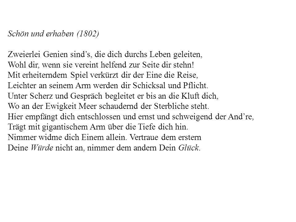 Schön und erhaben (1802) Zweierlei Genien sinds, die dich durchs Leben geleiten, Wohl dir, wenn sie vereint helfend zur Seite dir stehn! Mit erheitern