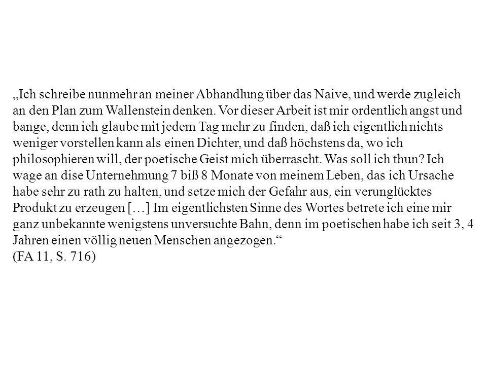 Ich schreibe nunmehr an meiner Abhandlung über das Naive, und werde zugleich an den Plan zum Wallenstein denken. Vor dieser Arbeit ist mir ordentlich