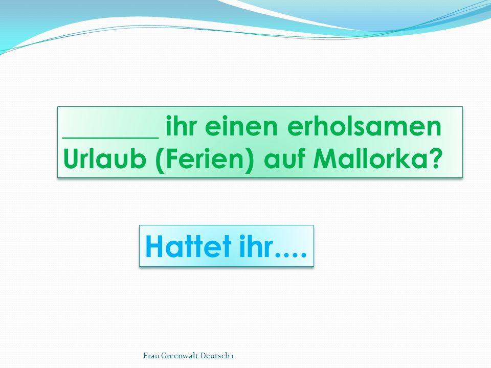 Hattet ihr.... _______ ihr einen erholsamen Urlaub (Ferien) auf Mallorka.