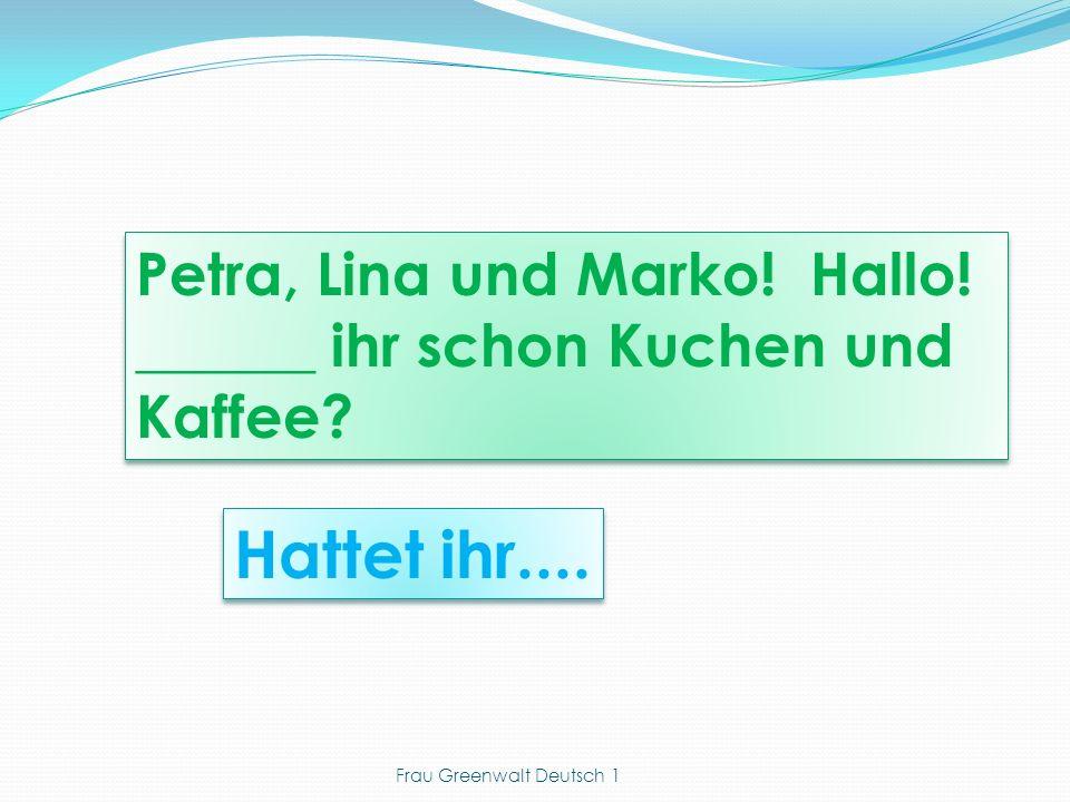 Hattet ihr.... Petra, Lina und Marko. Hallo. ______ ihr schon Kuchen und Kaffee.