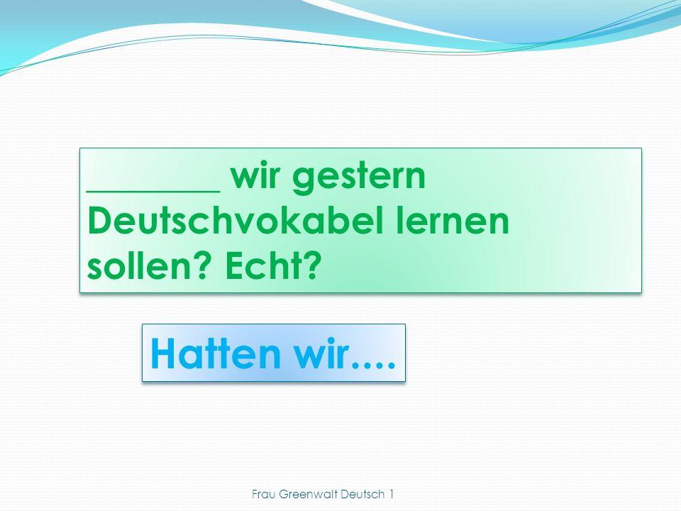 Hatten wir.... _______ wir gestern Deutschvokabel lernen sollen Echt Frau Greenwalt Deutsch 1