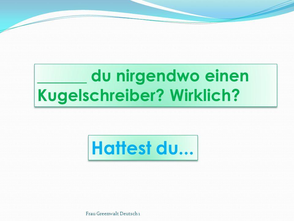 Hattest du... ______ du nirgendwo einen Kugelschreiber Wirklich Frau Greenwalt Deutsch 1