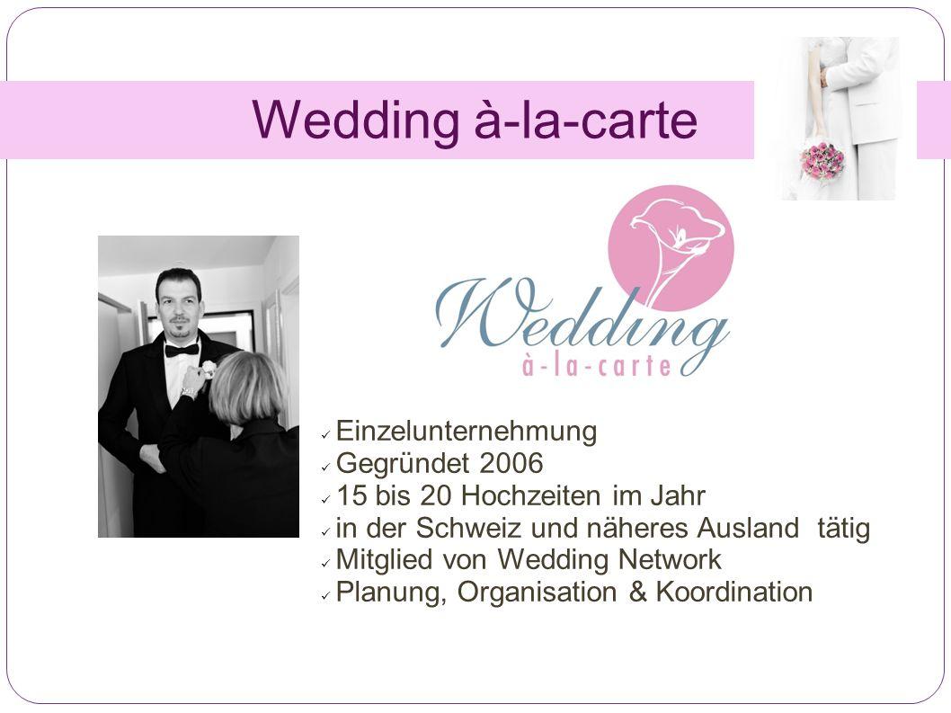 Wedding à-la-carte Einzelunternehmung Gegründet 2006 15 bis 20 Hochzeiten im Jahr in der Schweiz und näheres Ausland tätig Mitglied von Wedding Network Planung, Organisation & Koordination