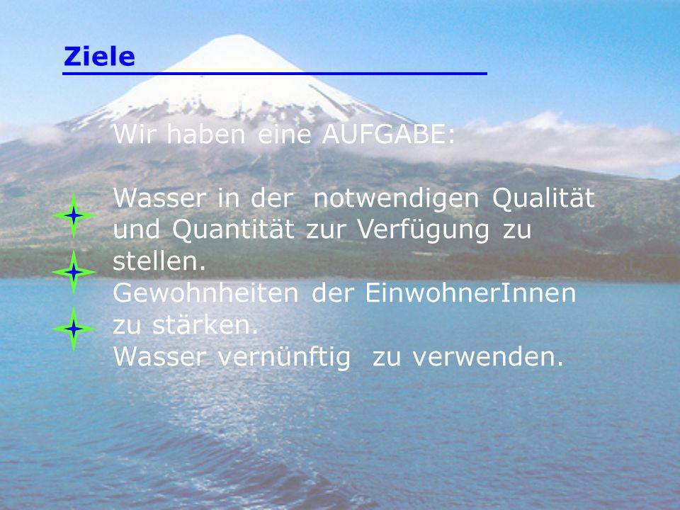 Wir haben eine AUFGABE: Wasser in der notwendigen Qualität und Quantität zur Verfügung zu stellen. Gewohnheiten der EinwohnerInnen zu stärken. Wasser