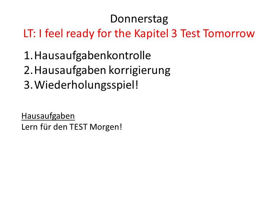 Donnerstag LT: I feel ready for the Kapitel 3 Test Tomorrow 1.Hausaufgabenkontrolle 2.Hausaufgaben korrigierung 3.Wiederholungsspiel.