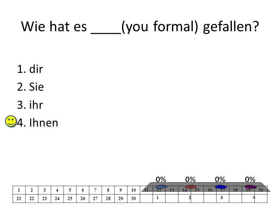 Wie hat es ____(you formal) gefallen. 1. dir 2. Sie 3.