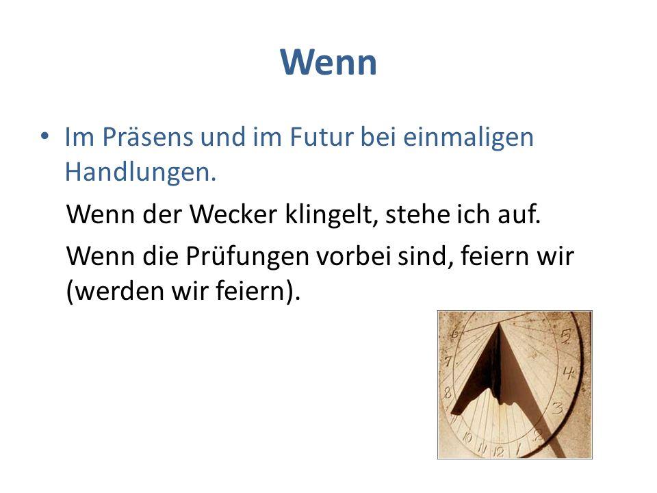 Wenn Im Präsens und in allen Vergangenheitsformen (Perfekt, Pretäritum, Plusquamperfekt) bei wiederholten Handlungen.