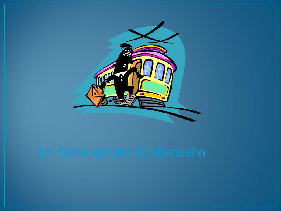 Ich fahre mit der Straßenbahn