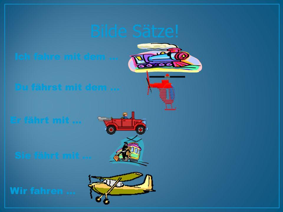 Bilde Sätze! Ich fahre mit dem … Wir fahren … Du fährst mit dem … Er fährt mit … Sie fährt mit …