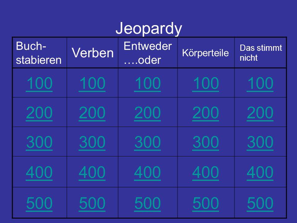 Jeopardy Buch- stabieren Verben Entweder ….oder Körperteile Das stimmt nicht 100 200 300 400 500
