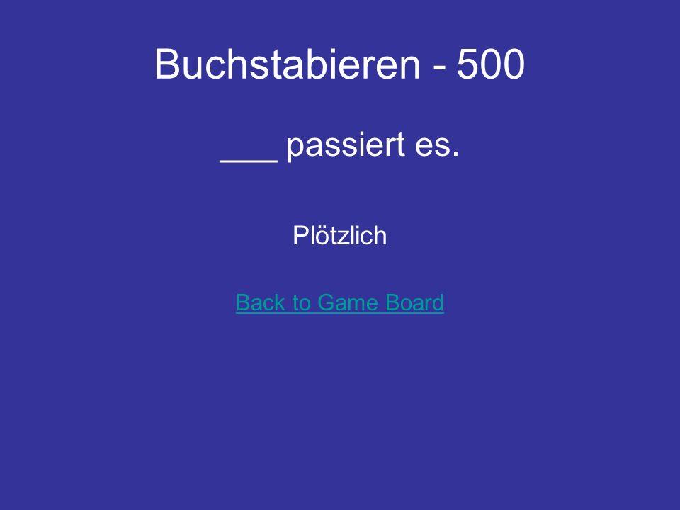 Buchstabieren - 500 ___ passiert es. Plötzlich Back to Game Board