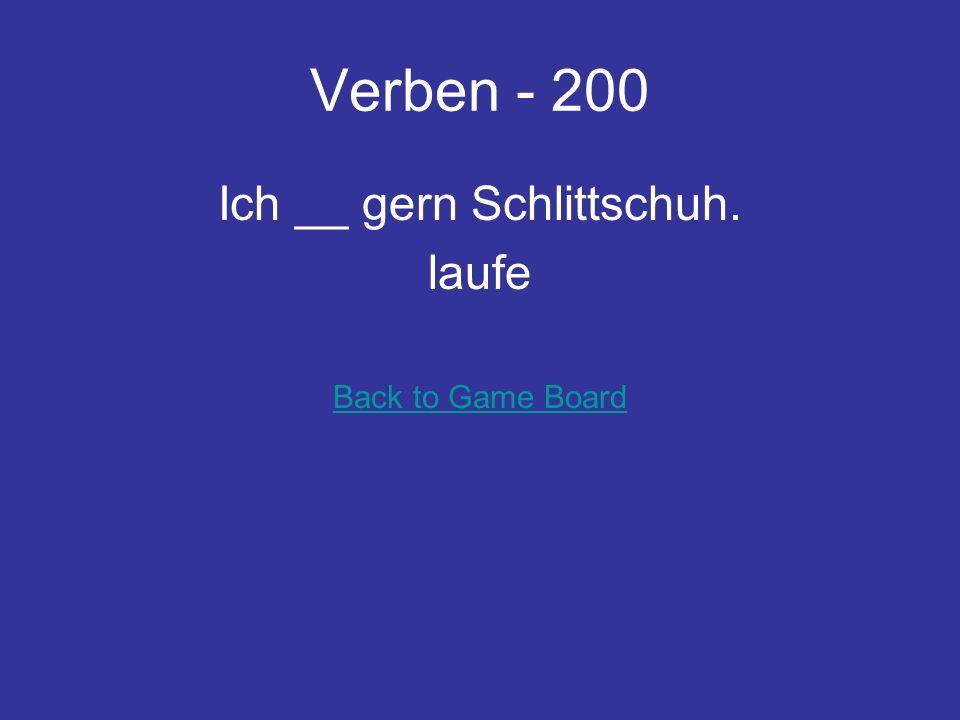 Verben - 200 Ich __ gern Schlittschuh. laufe Back to Game Board