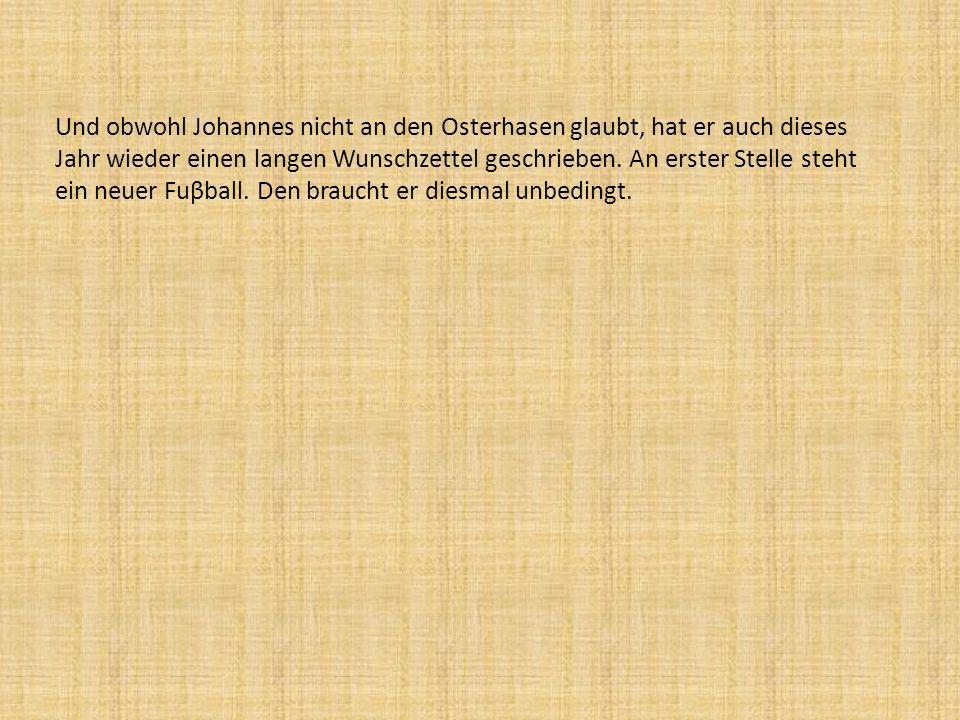 Und obwohl Johannes nicht an den Osterhasen glaubt, hat er auch dieses Jahr wieder einen langen Wunschzettel geschrieben. An erster Stelle steht ein n