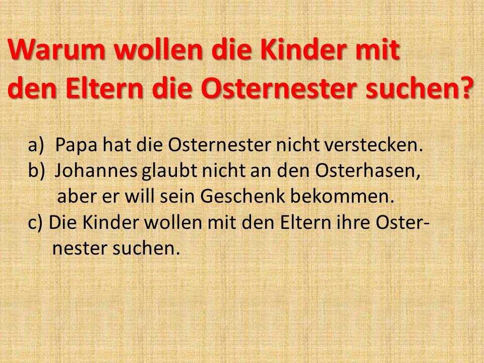 Warum wollen die Kinder mit den Eltern die Osternester suchen? a)Papa hat die Osternester nicht verstecken. b)Johannes glaubt nicht an den Osterhasen,