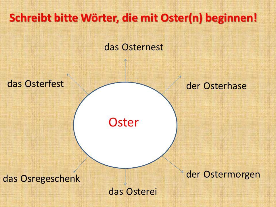 OO Oster Schreibt bitte Wörter, die mit Oster(n) beginnen! das Osternest der Osterhase der Ostermorgen das Osterei das Osterfest das Osregeschenk