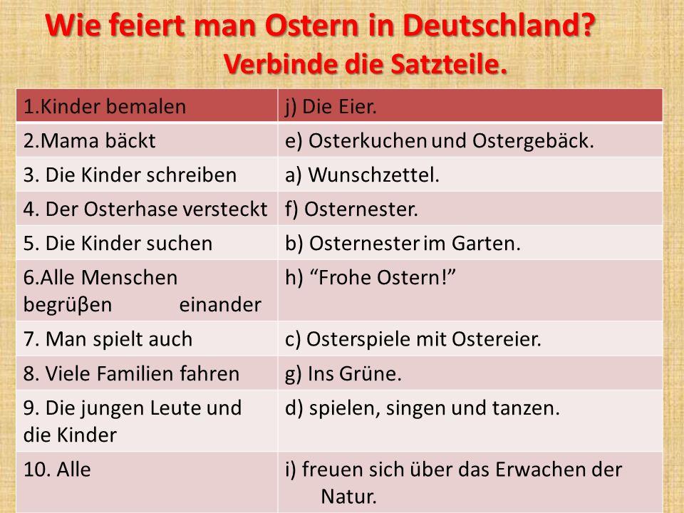 Wie feiert man Ostern in Deutschland? Verbinde die Satzteile. Verbinde die Satzteile. 1.Kinder bemalenj) Die Eier. 2.Mama bäckte) Osterkuchen und Oste