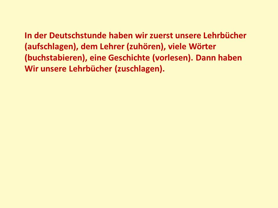 In der Deutschstunde haben wir zuerst unsere Lehrbücher (aufschlagen), dem Lehrer (zuhören), viele Wörter (buchstabieren), eine Geschichte (vorlesen).