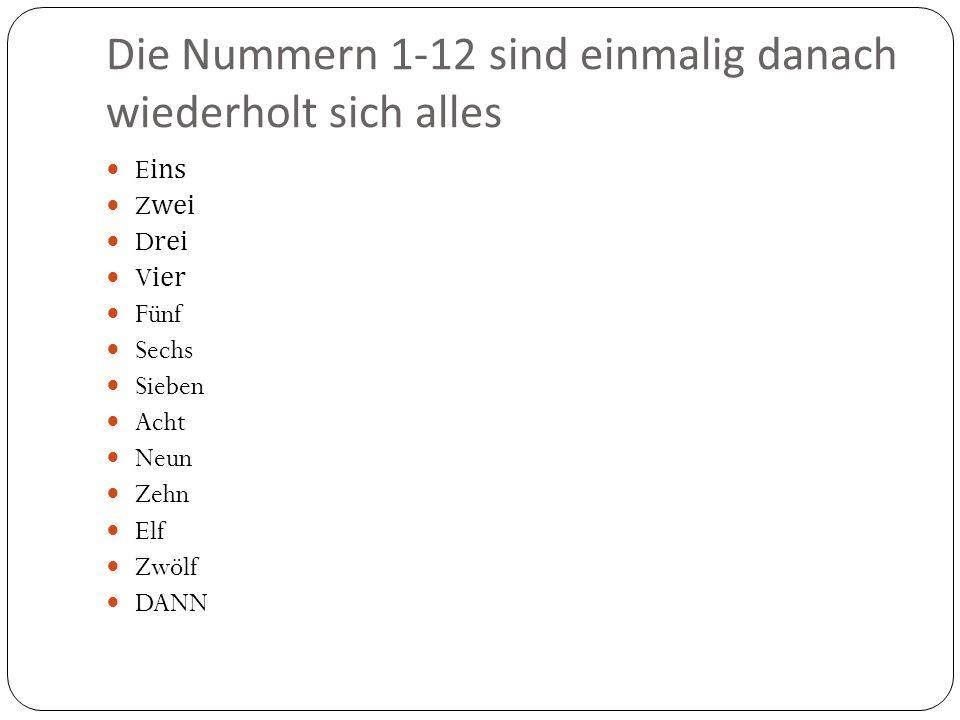 Die Nummern 1-12 sind einmalig danach wiederholt sich alles Eins Zwei Drei Vier Fünf Sechs Sieben Acht Neun Zehn Elf Zwölf DANN