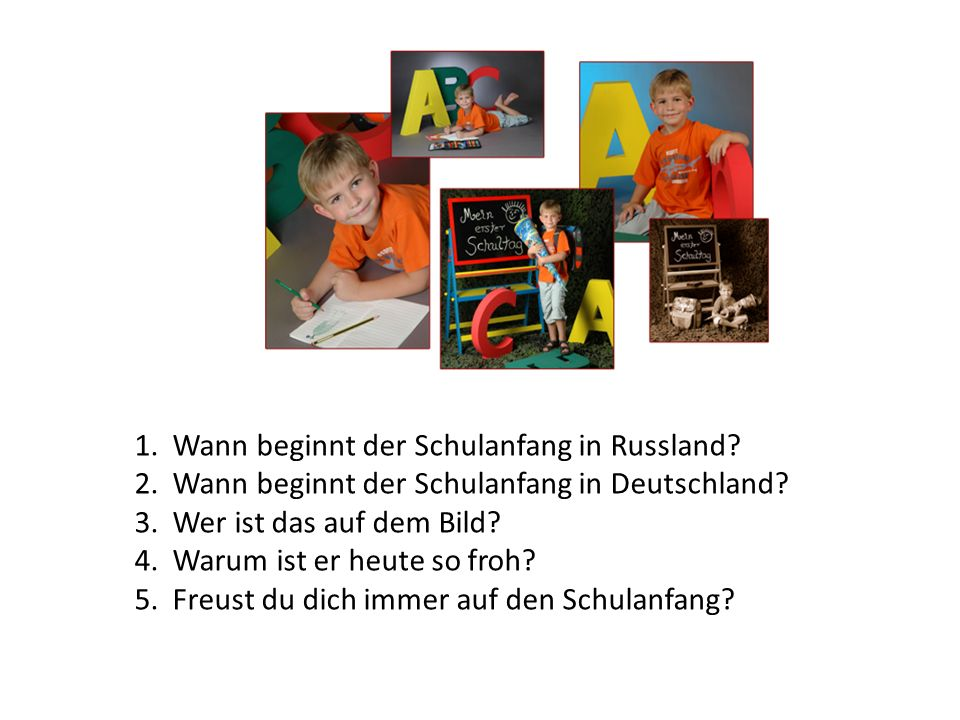 1. Wann beginnt der Schulanfang in Russland? 2. Wann beginnt der Schulanfang in Deutschland? 3. Wer ist das auf dem Bild? 4. Warum ist er heute so fro