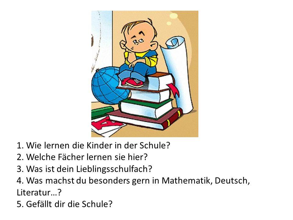 1. Wie lernen die Kinder in der Schule? 2. Welche Fächer lernen sie hier? 3. Was ist dein Lieblingsschulfach? 4. Was machst du besonders gern in Mathe