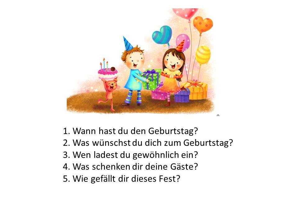 1. Wann hast du den Geburtstag? 2. Was wünschst du dich zum Geburtstag? 3. Wen ladest du gewöhnlich ein? 4. Was schenken dir deine Gäste? 5. Wie gefäl